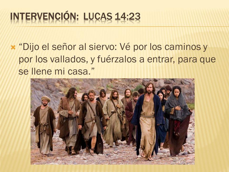 Intervención: Lucas 14:23 Dijo el señor al siervo: Vé por los caminos y por los vallados, y fuérzalos a entrar, para que se llene mi casa.