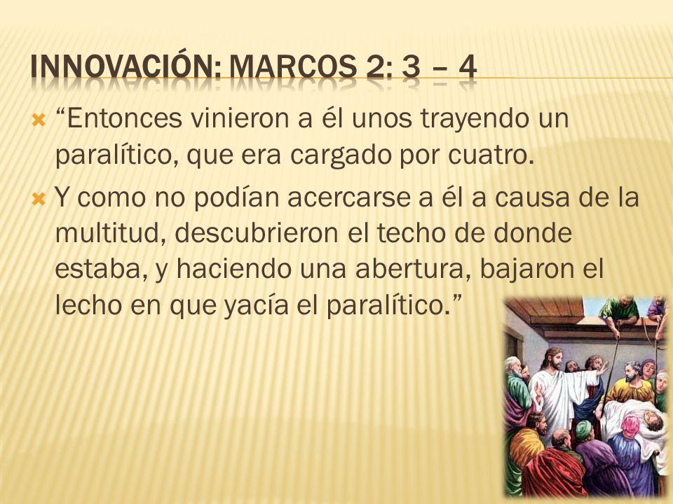 Innovación: Marcos 2: 3 – 4 Entonces vinieron a él unos trayendo un paralítico, que era cargado por cuatro.