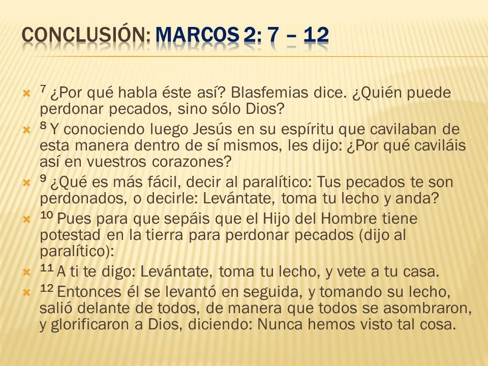 conclusión: Marcos 2: 7 – 12 7 ¿Por qué habla éste así Blasfemias dice. ¿Quién puede perdonar pecados, sino sólo Dios