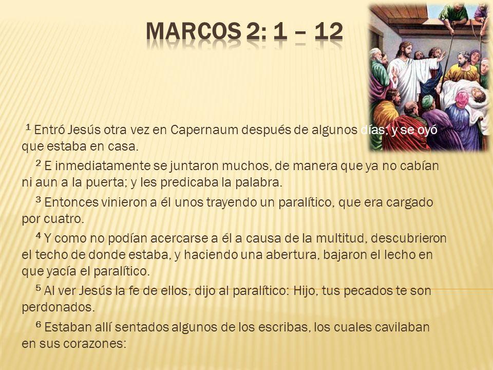 Marcos 2: 1 – 12 1 Entró Jesús otra vez en Capernaum después de algunos días; y se oyó que estaba en casa.