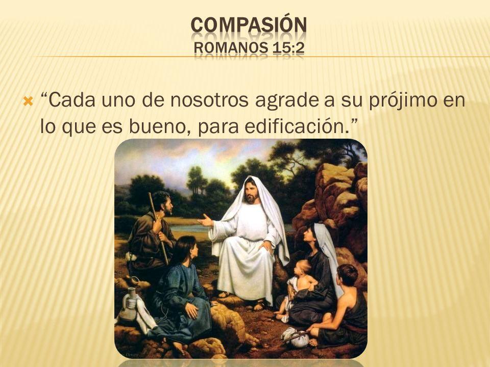Compasión Romanos 15:2 Cada uno de nosotros agrade a su prójimo en lo que es bueno, para edificación.