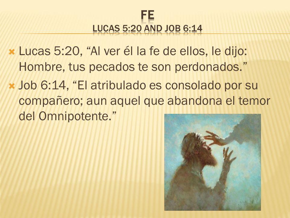 Fe Lucas 5:20 and Job 6:14 Lucas 5:20, Al ver él la fe de ellos, le dijo: Hombre, tus pecados te son perdonados.
