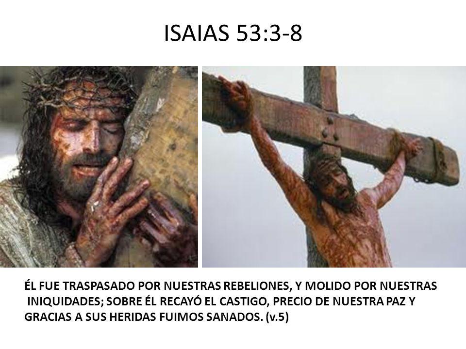 ISAIAS 53:3-8 ÉL FUE TRASPASADO POR NUESTRAS REBELIONES, Y MOLIDO POR NUESTRAS. INIQUIDADES; SOBRE ÉL RECAYÓ EL CASTIGO, PRECIO DE NUESTRA PAZ Y.