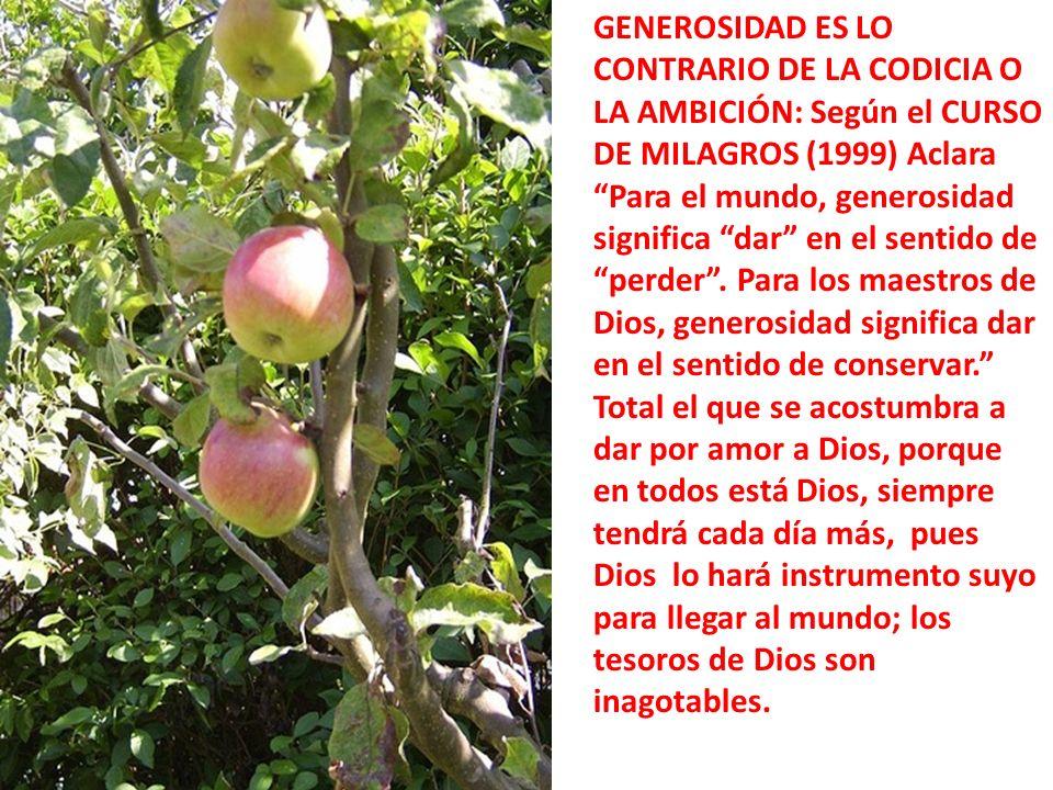 GENEROSIDAD ES LO CONTRARIO DE LA CODICIA O LA AMBICIÓN: Según el CURSO DE MILAGROS (1999) Aclara Para el mundo, generosidad significa dar en el sentido de perder .