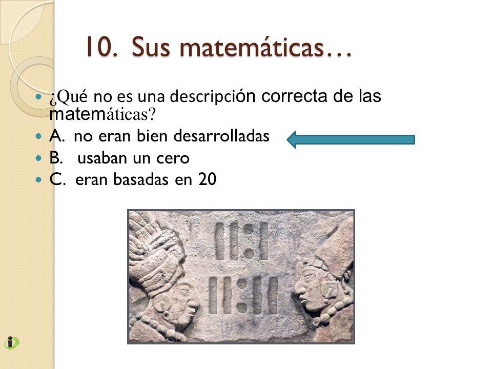 10. Sus matemáticas… ¿Qué no es una descripción correcta de las matemáticas A. no eran bien desarrolladas.