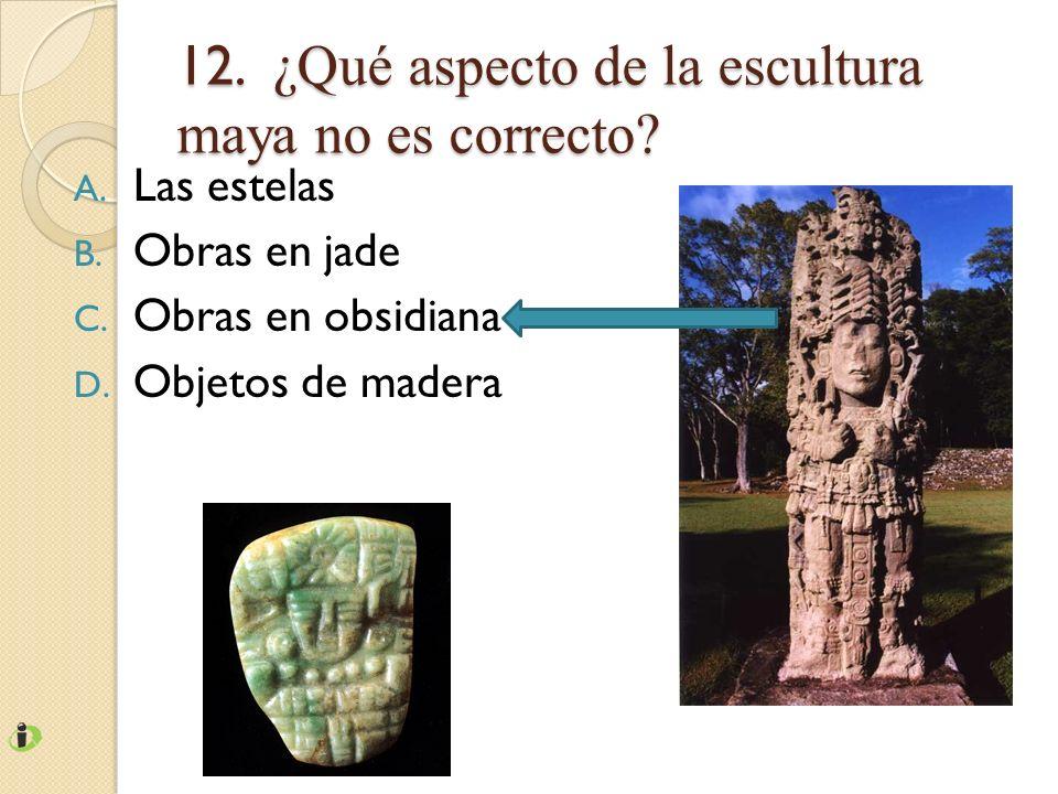 12. ¿Qué aspecto de la escultura maya no es correcto