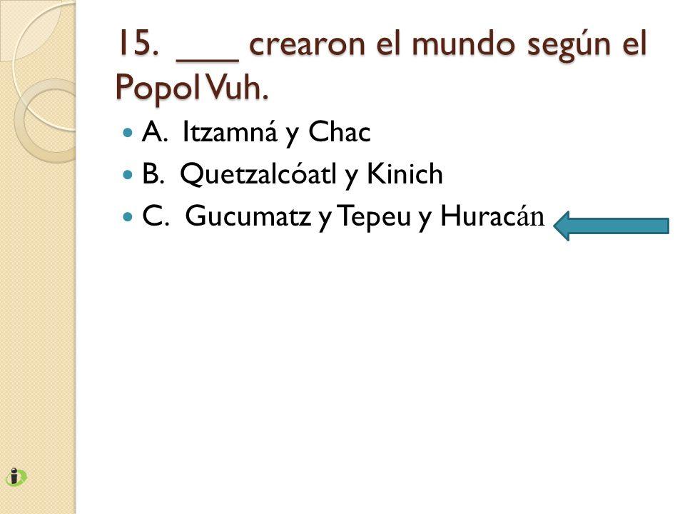 15. ___ crearon el mundo según el Popol Vuh.