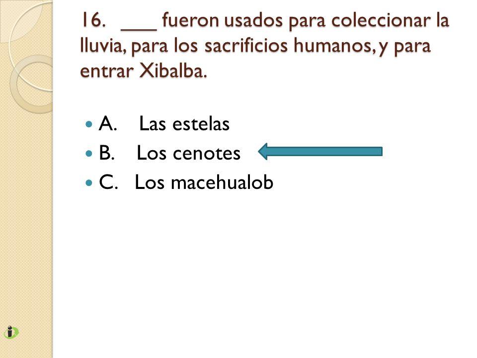 16. ___ fueron usados para coleccionar la lluvia, para los sacrificios humanos, y para entrar Xibalba.