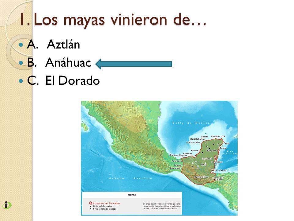 1. Los mayas vinieron de… A. Aztlán B. Anáhuac C. El Dorado