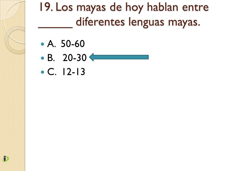 19. Los mayas de hoy hablan entre _____ diferentes lenguas mayas.