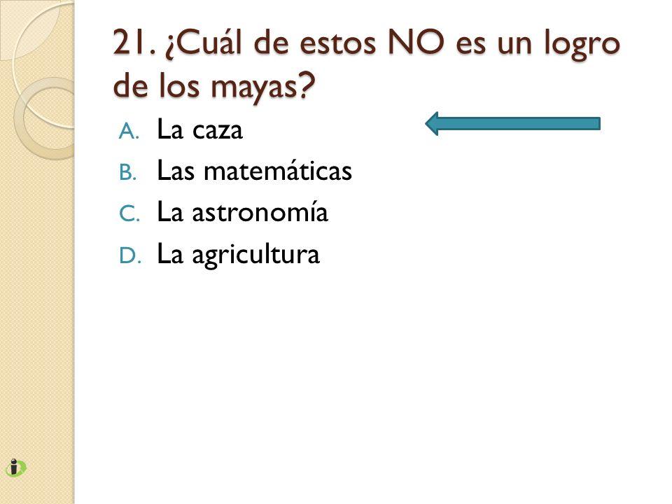 21. ¿Cuál de estos NO es un logro de los mayas