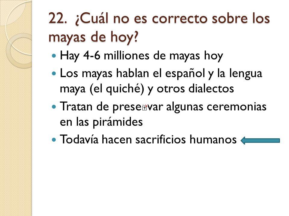 22. ¿Cuál no es correcto sobre los mayas de hoy