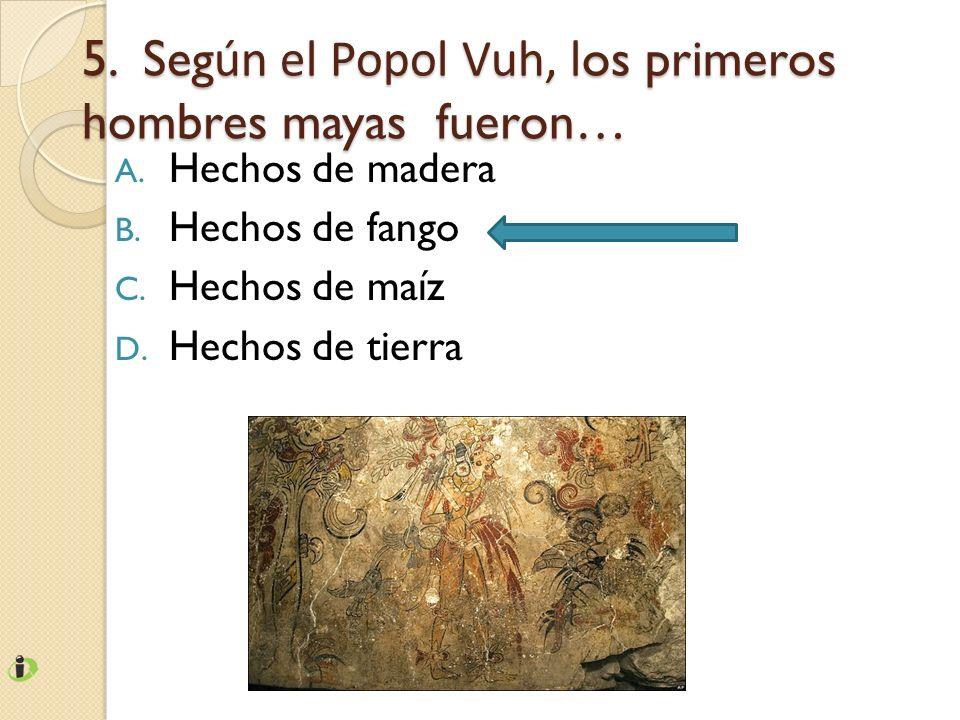 5. Según el Popol Vuh, los primeros hombres mayas fueron…