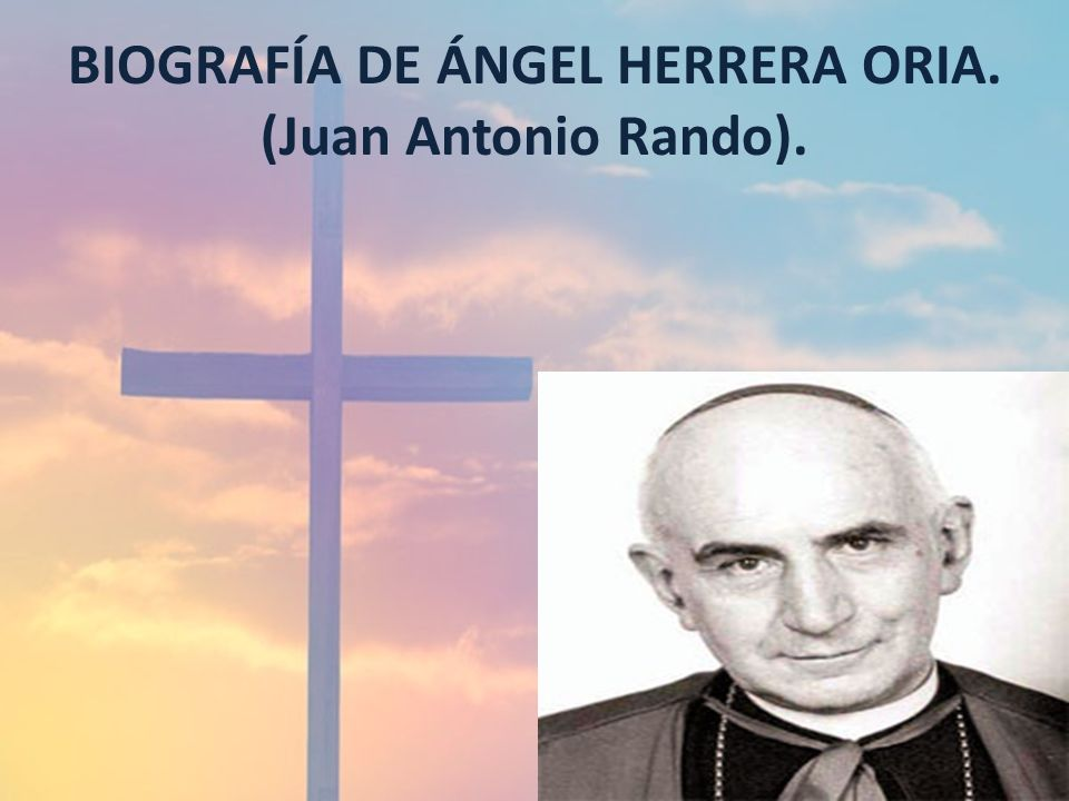 BIOGRAFÍA DE ÁNGEL HERRERA ORIA. (Juan Antonio Rando).