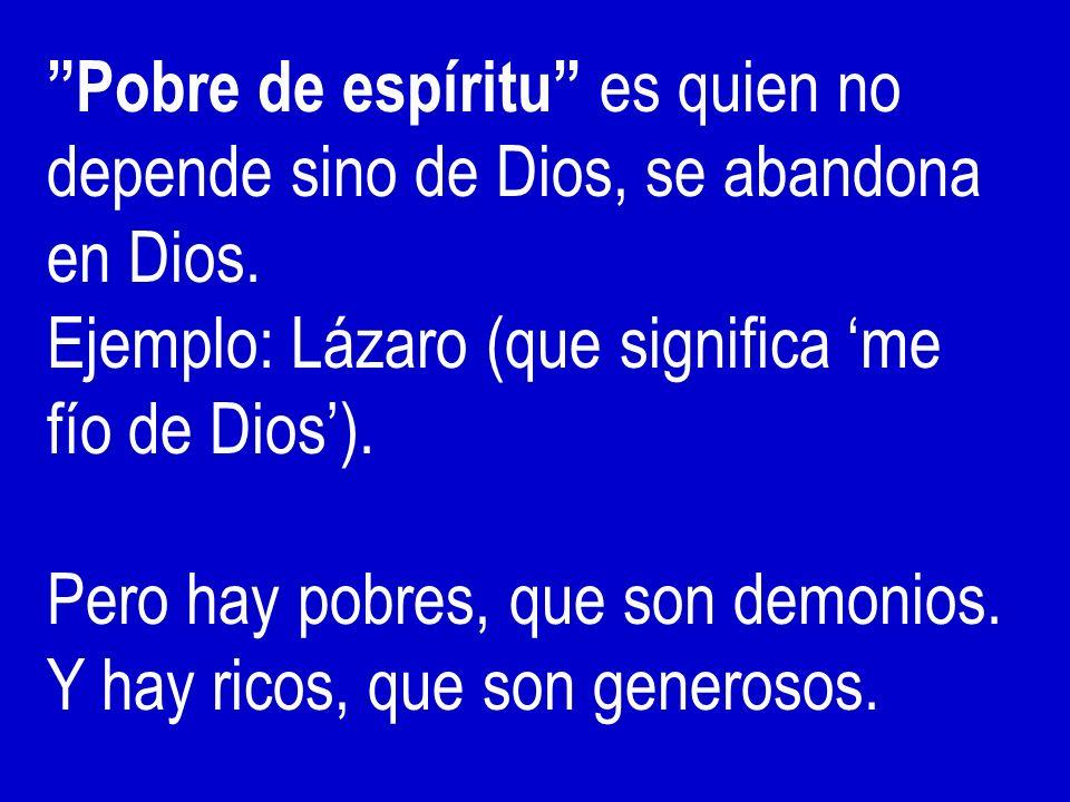 Pobre de espíritu es quien no depende sino de Dios, se abandona en Dios.