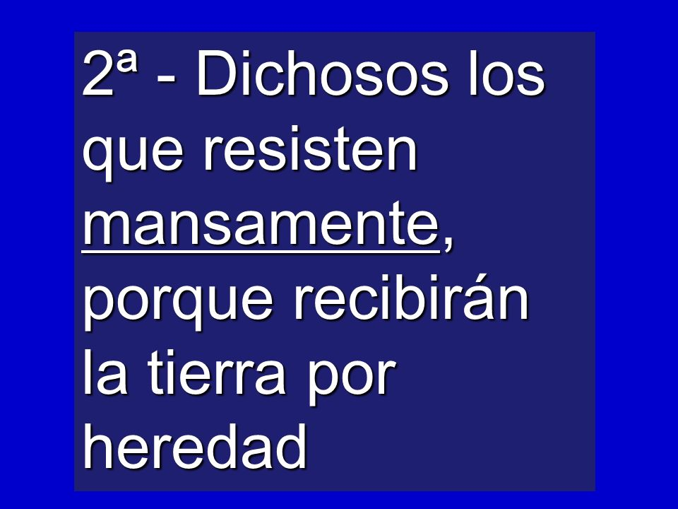2ª - Dichosos los que resisten mansamente, porque recibirán la tierra por heredad