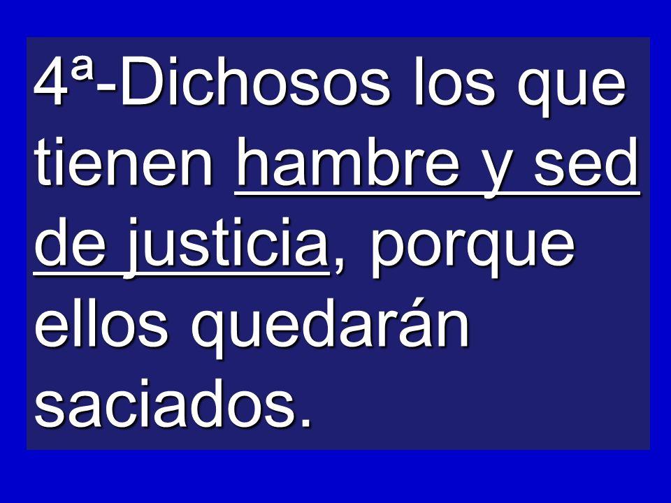 4ª-Dichosos los que tienen hambre y sed de justicia, porque ellos quedarán saciados.