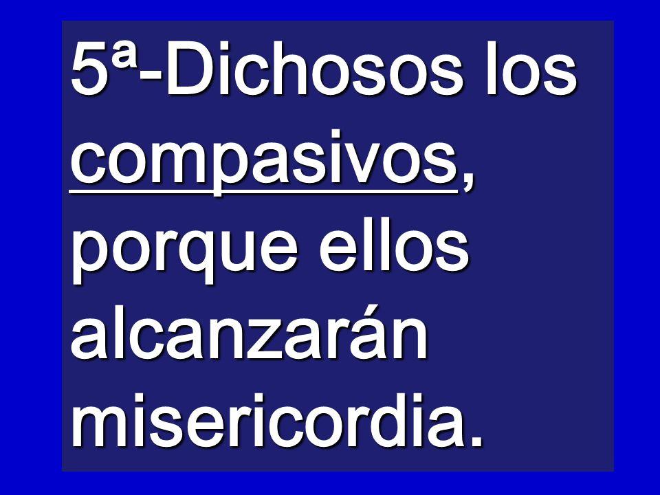 5ª-Dichosos los compasivos, porque ellos alcanzarán misericordia.