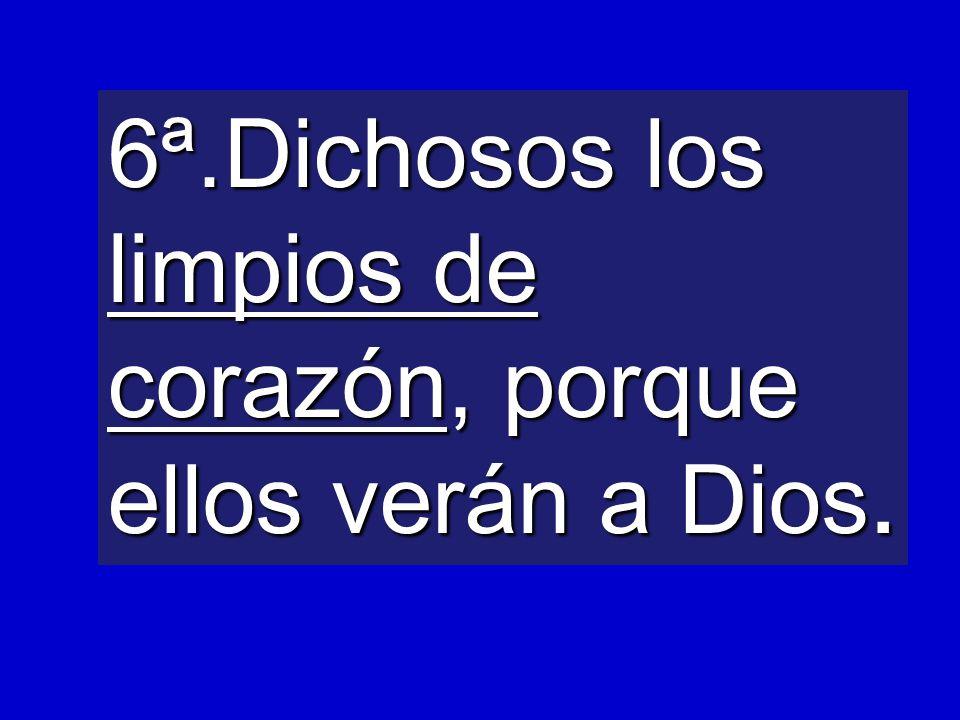 6ª.Dichosos los limpios de corazón, porque ellos verán a Dios.