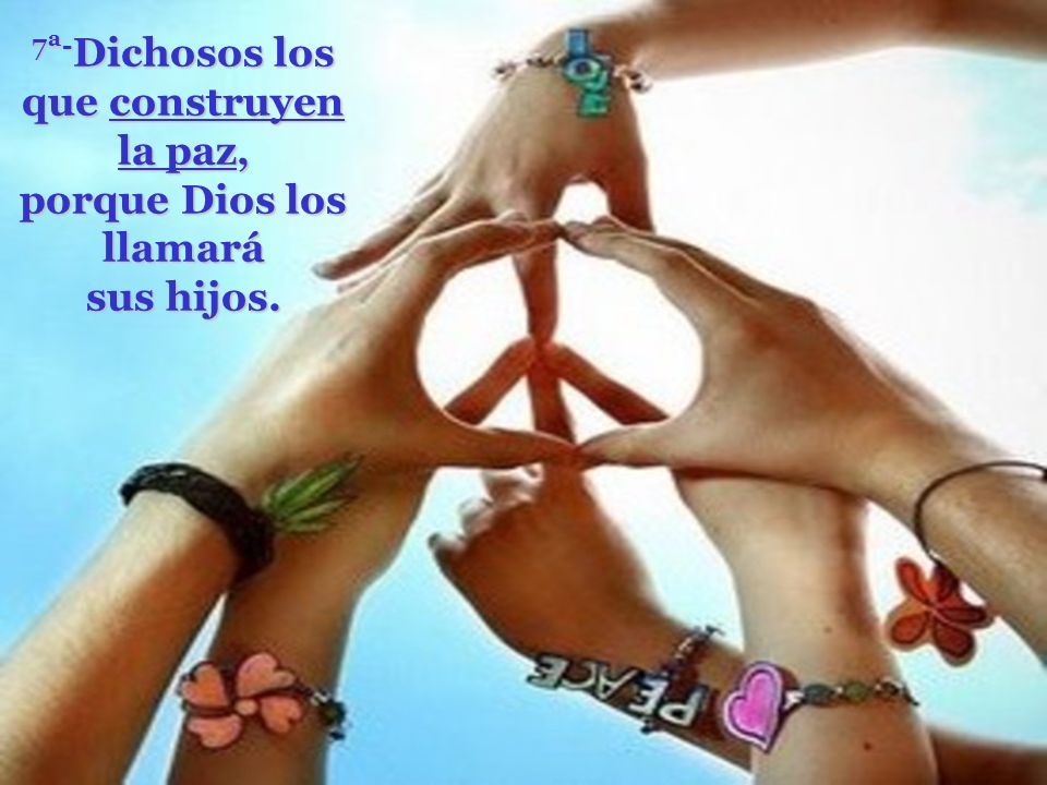 7ª-Dichosos los que construyen la paz, porque Dios los llamará sus hijos.