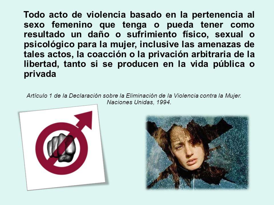 Todo acto de violencia basado en la pertenencia al sexo femenino que tenga o pueda tener como resultado un daño o sufrimiento físico, sexual o psicológico para la mujer, inclusive las amenazas de tales actos, la coacción o la privación arbitraria de la libertad, tanto si se producen en la vida pública o privada