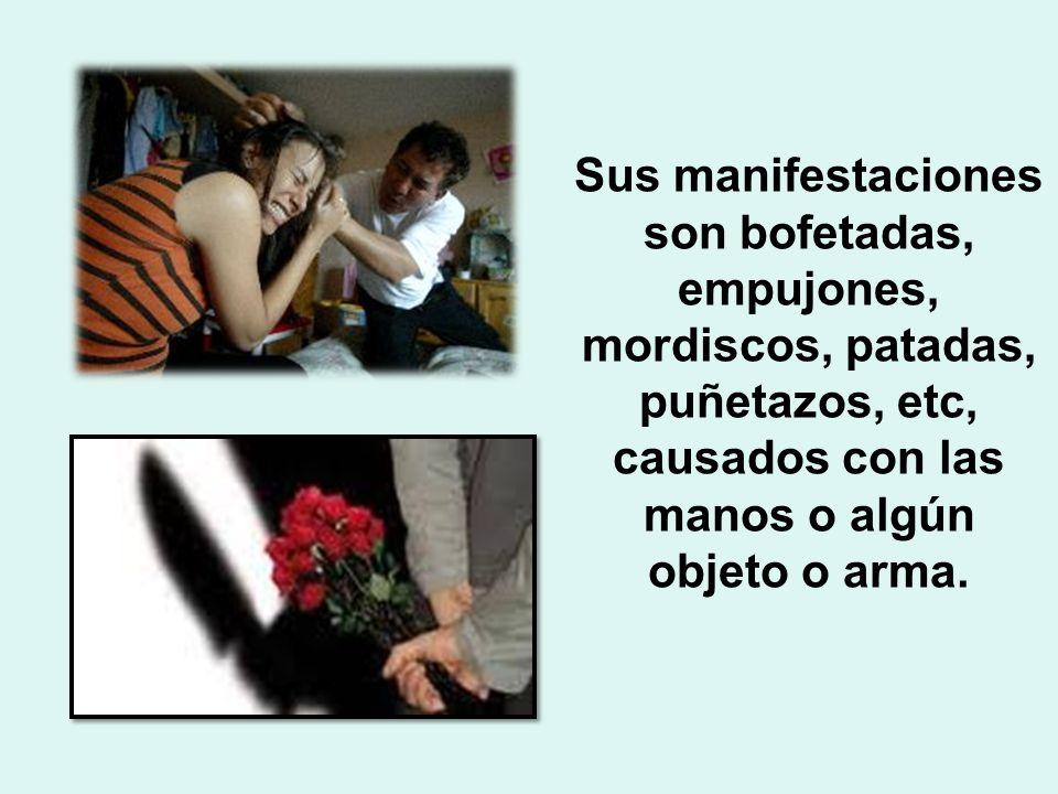 Sus manifestaciones son bofetadas, empujones, mordiscos, patadas, puñetazos, etc, causados con las manos o algún objeto o arma.