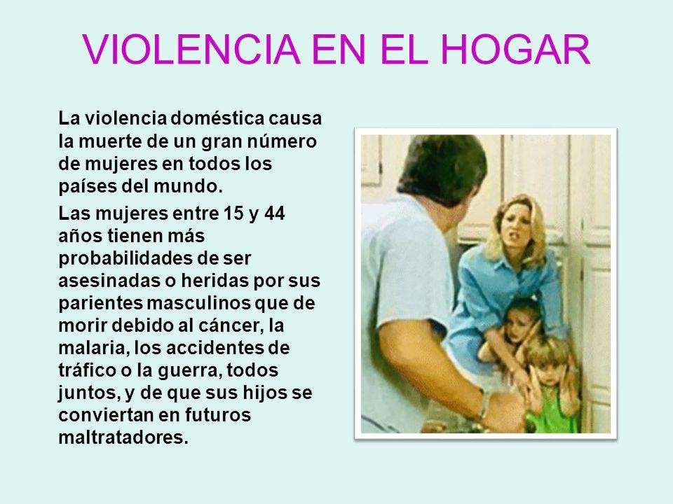 VIOLENCIA EN EL HOGAR La violencia doméstica causa la muerte de un gran número de mujeres en todos los países del mundo.