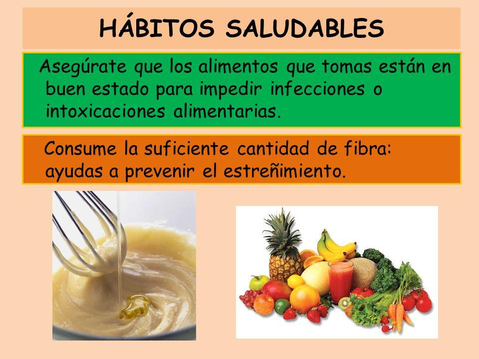 HÁBITOS SALUDABLES Asegúrate que los alimentos que tomas están en buen estado para impedir infecciones o intoxicaciones alimentarias.