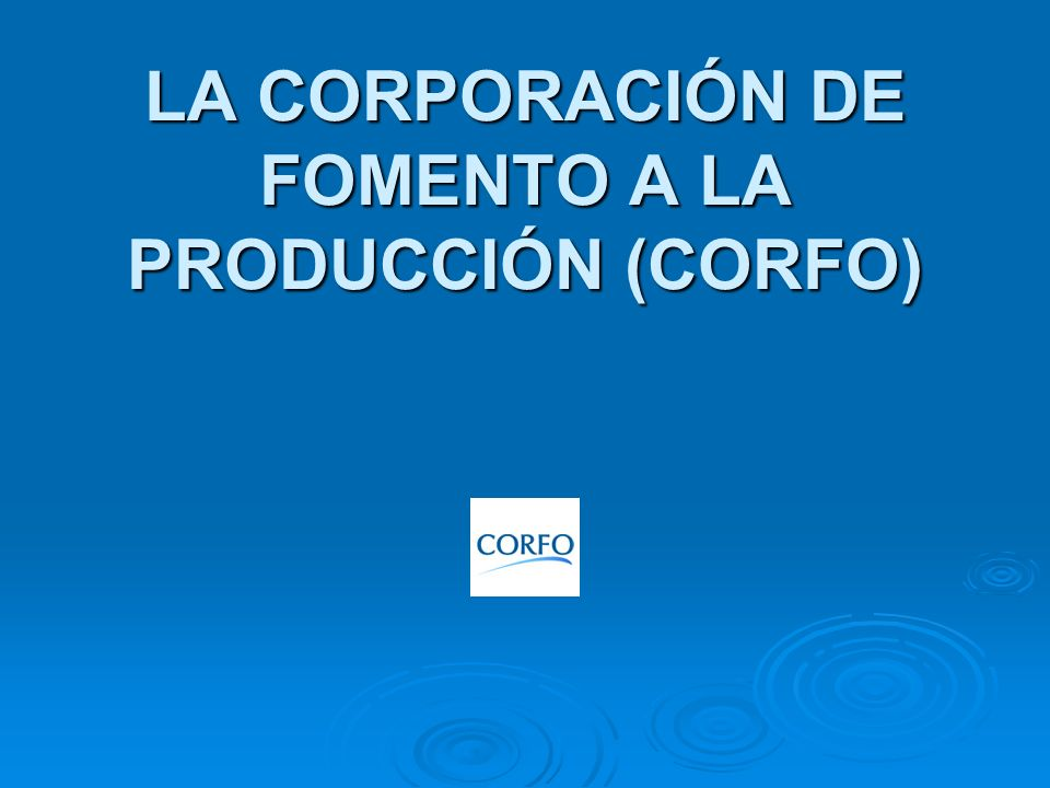 LA CORPORACIÓN DE FOMENTO A LA PRODUCCIÓN (CORFO)