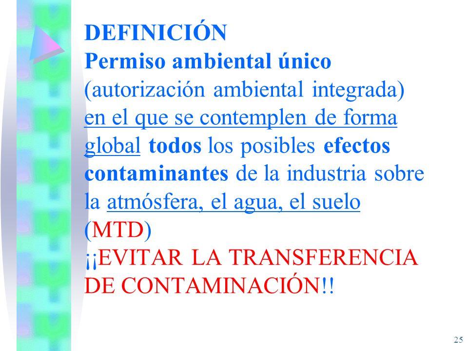 DEFINICIÓN Permiso ambiental único (autorización ambiental integrada) en el que se contemplen de forma global todos los posibles efectos contaminantes de la industria sobre la atmósfera, el agua, el suelo (MTD) ¡¡EVITAR LA TRANSFERENCIA DE CONTAMINACIÓN!!