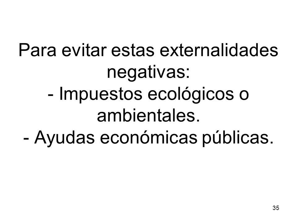 Para evitar estas externalidades negativas: - Impuestos ecológicos o ambientales.