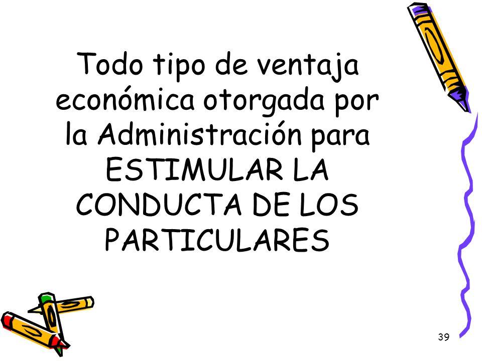 Todo tipo de ventaja económica otorgada por la Administración para ESTIMULAR LA CONDUCTA DE LOS PARTICULARES