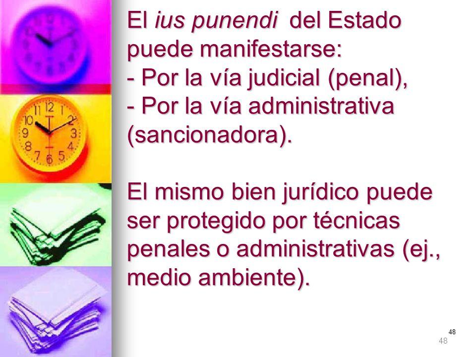 El ius punendi del Estado puede manifestarse: - Por la vía judicial (penal), - Por la vía administrativa (sancionadora). El mismo bien jurídico puede ser protegido por técnicas penales o administrativas (ej., medio ambiente).