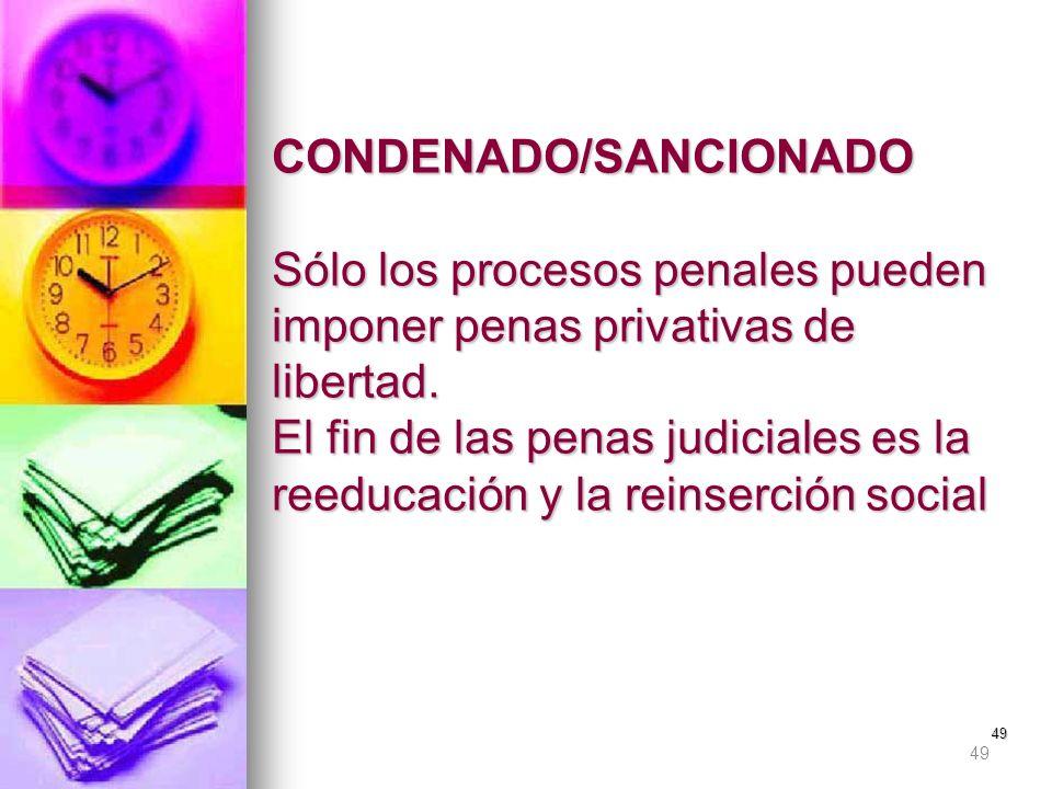 CONDENADO/SANCIONADO Sólo los procesos penales pueden imponer penas privativas de libertad. El fin de las penas judiciales es la reeducación y la reinserción social
