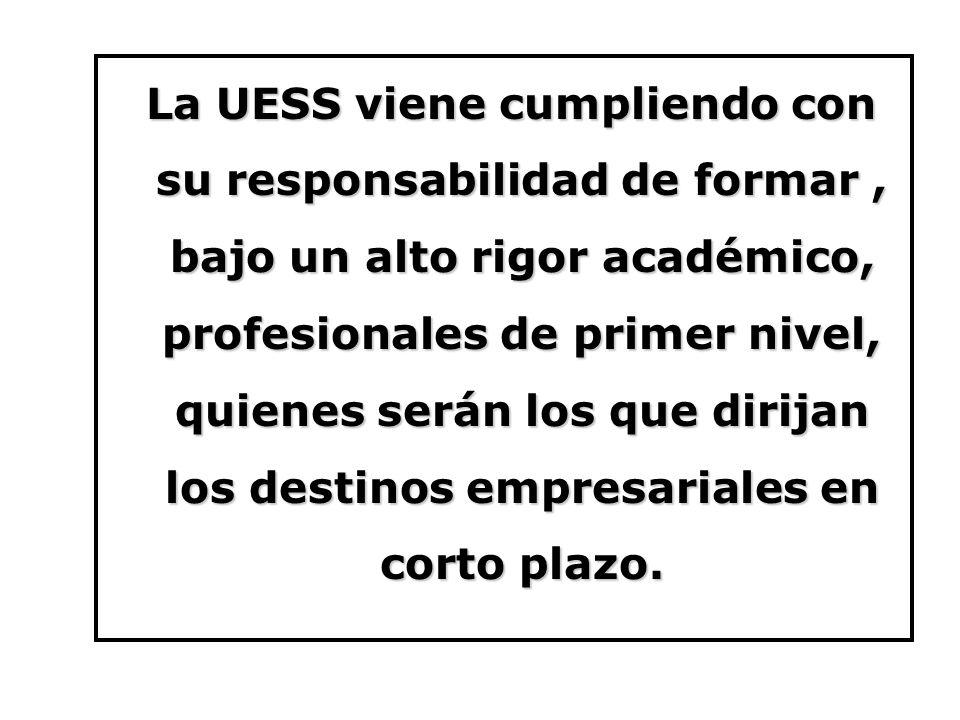 La UESS viene cumpliendo con su responsabilidad de formar , bajo un alto rigor académico, profesionales de primer nivel, quienes serán los que dirijan los destinos empresariales en corto plazo.