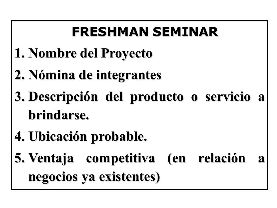 FRESHMAN SEMINAR Nombre del Proyecto. Nómina de integrantes. Descripción del producto o servicio a brindarse.