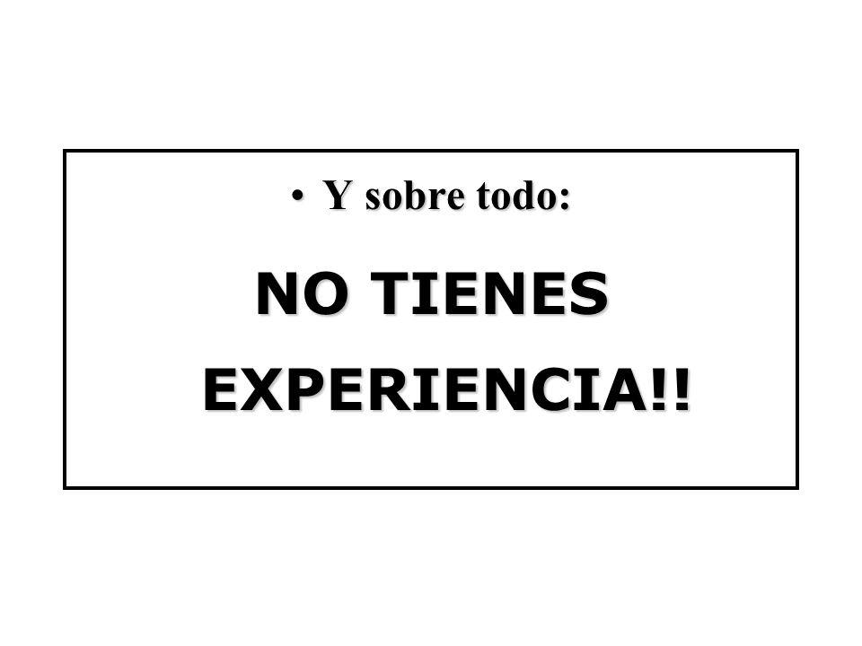 Y sobre todo: NO TIENES EXPERIENCIA!!