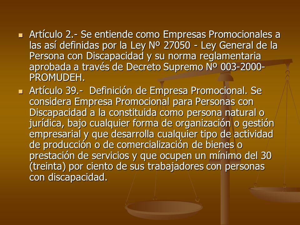 Artículo 2.- Se entiende como Empresas Promocionales a las así definidas por la Ley Nº 27050 - Ley General de la Persona con Discapacidad y su norma reglamentaria aprobada a través de Decreto Supremo Nº 003-2000-PROMUDEH.
