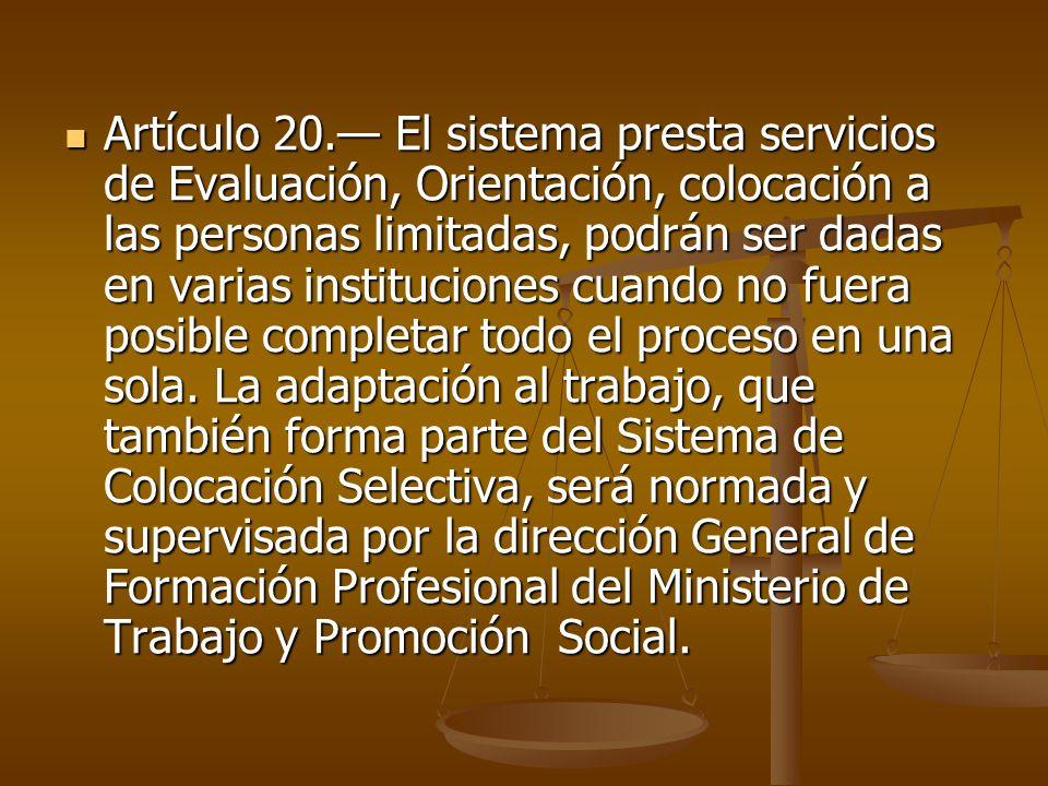 Artículo 20.— El sistema presta servicios de Evaluación, Orientación, colocación a las personas limitadas, podrán ser dadas en varias instituciones cuando no fuera posible completar todo el proceso en una sola.