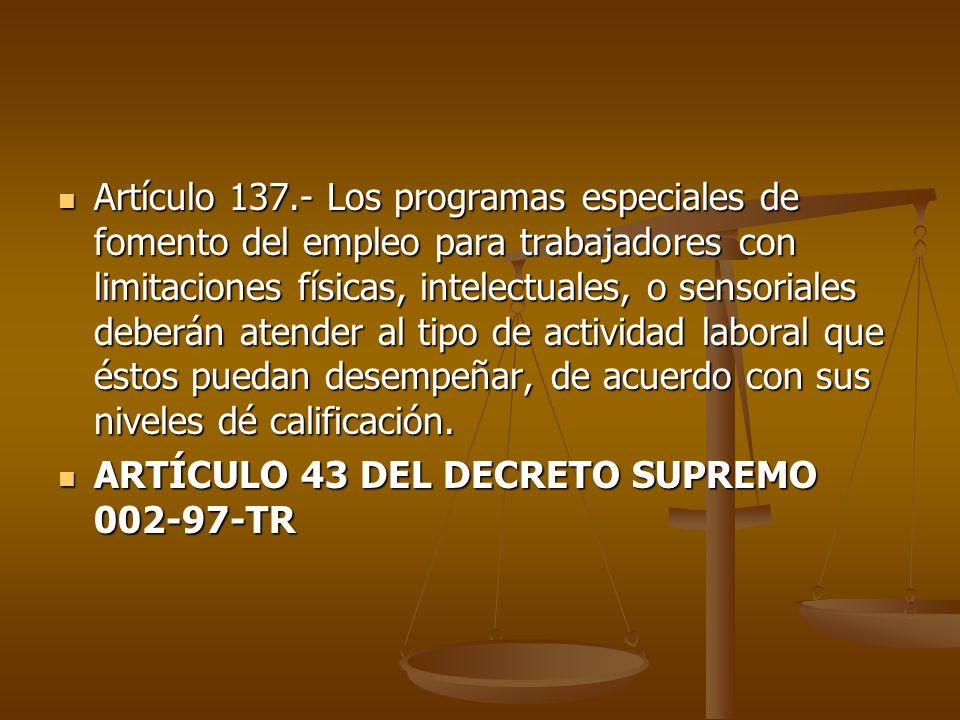 Artículo 137.- Los programas especiales de fomento del empleo para trabajadores con limitaciones físicas, intelectuales, o sensoriales deberán atender al tipo de actividad laboral que éstos puedan desempeñar, de acuerdo con sus niveles dé calificación.