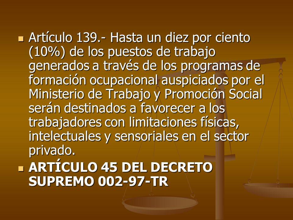 Artículo 139.- Hasta un diez por ciento (10%) de los puestos de trabajo generados a través de los programas de formación ocupacional auspiciados por el Ministerio de Trabajo y Promoción Social serán destinados a favorecer a los trabajadores con limitaciones físicas, intelectuales y sensoriales en el sector privado.