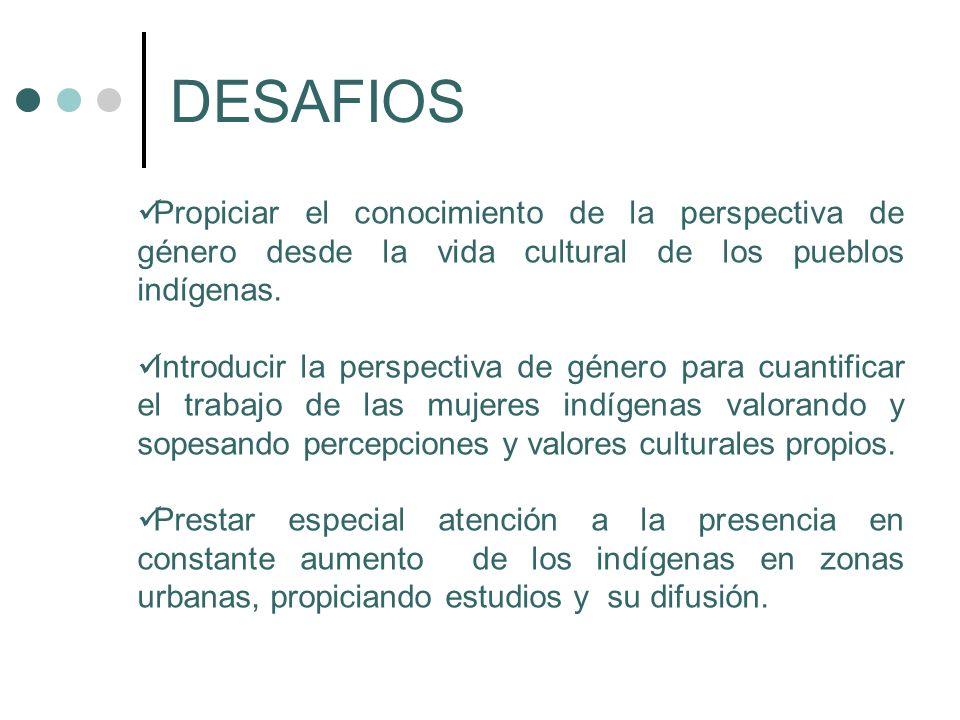 DESAFIOS Propiciar el conocimiento de la perspectiva de género desde la vida cultural de los pueblos indígenas.