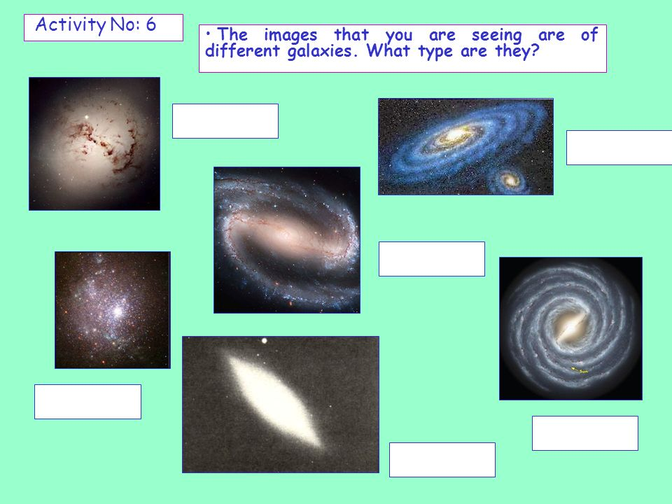 Activity No: 6 The images that you are seeing are of different galaxies. What type are they
