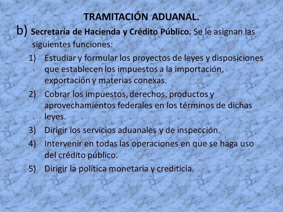 TRAMITACIÓN ADUANAL. b) Secretaría de Hacienda y Crédito Público. Se le asignan las siguientes funciones: