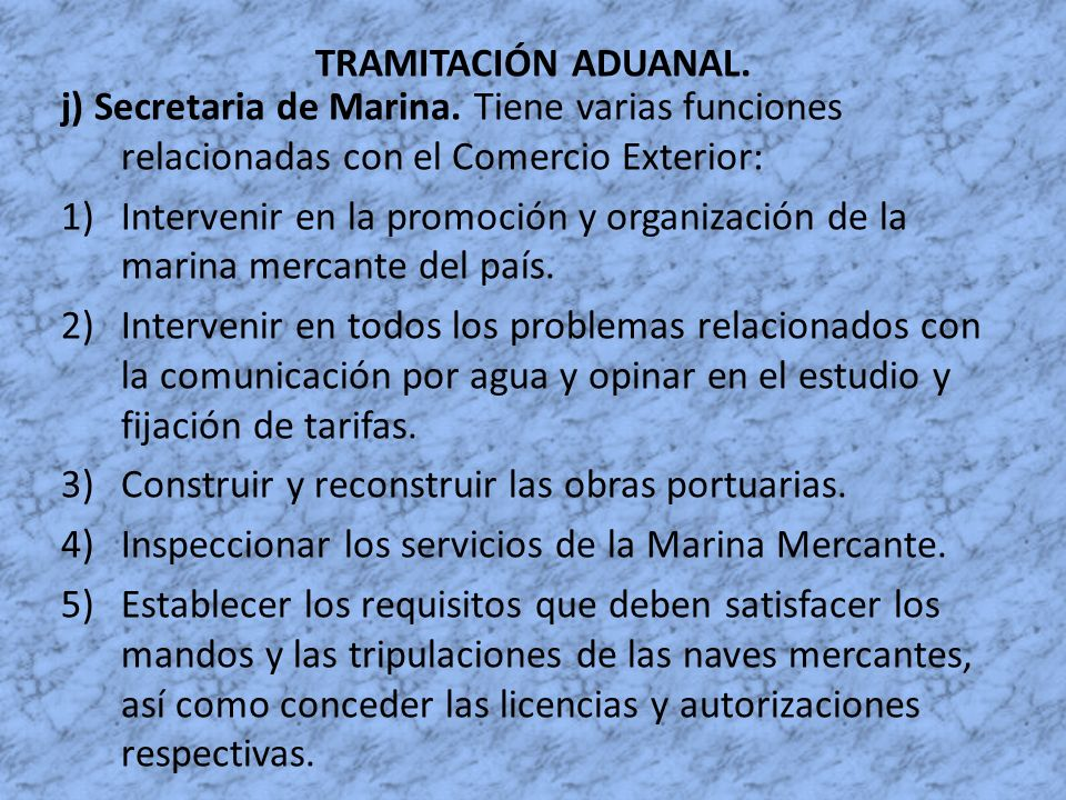 TRAMITACIÓN ADUANAL. j) Secretaria de Marina. Tiene varias funciones relacionadas con el Comercio Exterior: