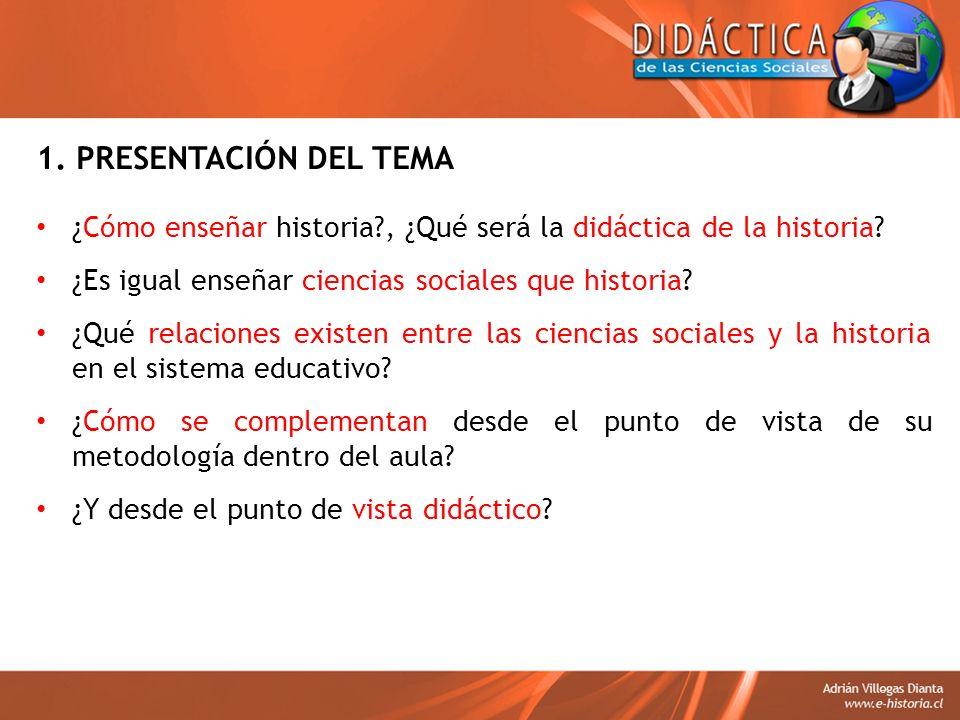 1. PRESENTACIÓN DEL TEMA ¿Cómo enseñar historia , ¿Qué será la didáctica de la historia ¿Es igual enseñar ciencias sociales que historia