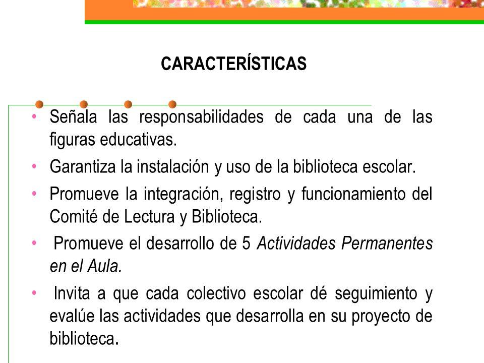 CARACTERÍSTICAS Señala las responsabilidades de cada una de las figuras educativas. Garantiza la instalación y uso de la biblioteca escolar.