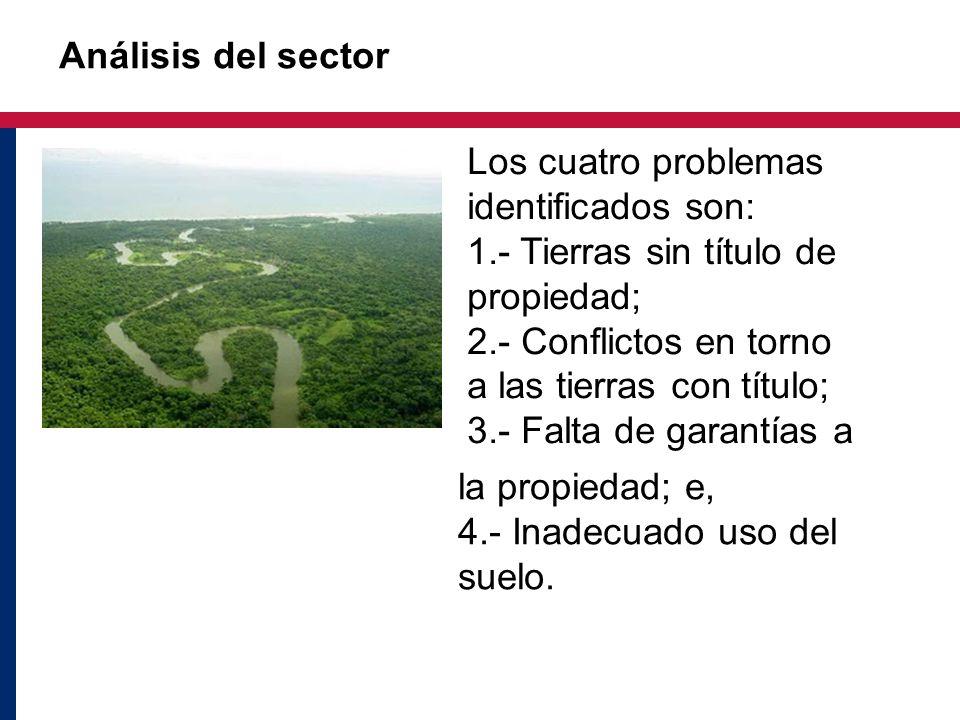 Análisis del sector Los cuatro problemas identificados son: 1.- Tierras sin título de propiedad; 2.- Conflictos en torno a las tierras con título;