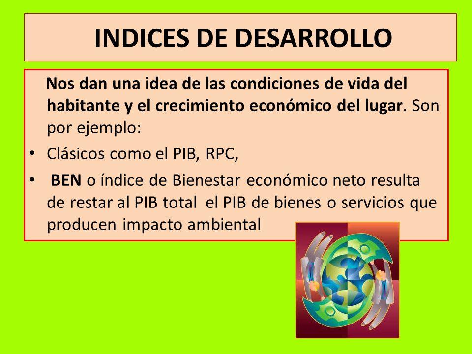 INDICES DE DESARROLLO Nos dan una idea de las condiciones de vida del habitante y el crecimiento económico del lugar. Son por ejemplo: