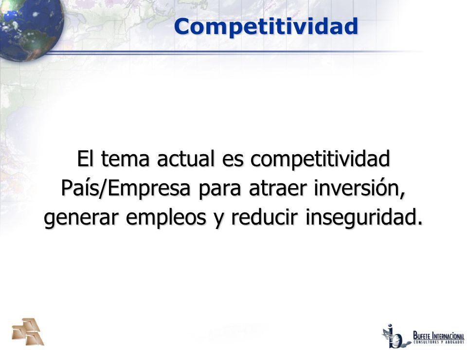 CompetitividadEl tema actual es competitividad País/Empresa para atraer inversión, generar empleos y reducir inseguridad.